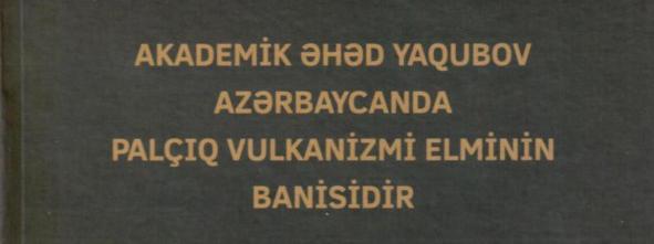"""""""Akademik Əhəd Yaqubov Azərbaycanda palçiq vulkanizmi elminin banisidir"""" kitabı nəşr edilib"""